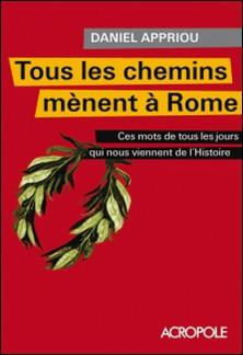 Tous les chemins mènent à Rome - Ces mots de tous les jours qui nous viennent de l'histoire-Daniel Appriou
