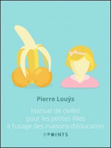 Manuel de civilité pour les petites filles à l'usage des maisons d'éducation-Pierre Louÿs