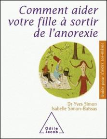 Comment aider votre fille à sortir de l'anorexie-Yves Simon , Isabelle Simon-Baïssas
