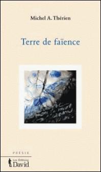 Terre de faïence-Michel A. Thérien