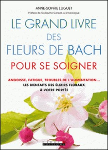 Le grand livre des fleurs de Bach pour se soigner - Angoisse, fatigue, troubles de l'alimentation : les bienfaits des élixirs flraux à votre portée-Anne-Sophie Luguet-Saboulard