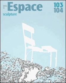 Espace Sculpture. No. 103-104, Printemps-Été 2013 - Espace cartographié-André-Louis Paré , Nathalie Casemajor Loustau , Gilles-A Tiberghien , Nathalie Daniel-Risacher , Martin Champagne