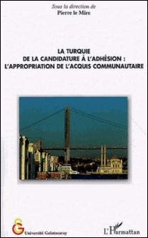 La Turquie, de la candidature à l'adhésion - L'appropriation de l'acquis communautaire-Pierre Le Mire