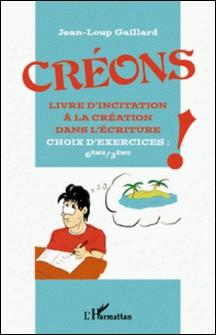 Créons ! - Livre d'incitation à la création dans l'écriture, choix d'exercices : 6eme/3eme-Jean-Loup Gaillard