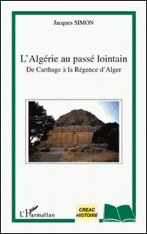 L'Algérie au passé lointain - De Carthage à la Régence d'Alger-Jacques Simon