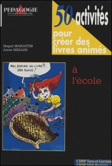 50 activités pour créer des livres animés à l'école-Magali Margotin , Annie Medard
