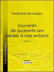 Souvenirs de quarante ans dédiés à mes enfants - Tome II-Ferdinand de Lesseps , Ligaran