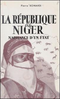 La République du Niger - Naissance d'un État-Pierre Bonardi