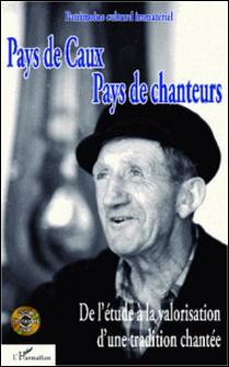 Pays de Caux, pays de chanteurs - De l'étude à la valorisation d'une tradition chantée-Alain Joubert , Marlène Belly , Jean-Yves Rauline , Michel Colleu