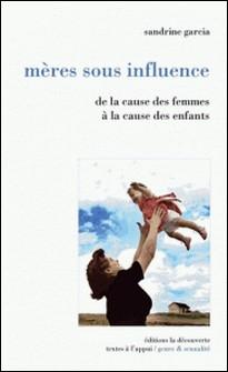 Mères sous influence - De la cause des femmes à la cause des enfants-Sandrine Garcia