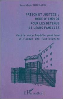 Prison et justice : mode d'emploi pour les détenus et leurs familles. Petite encyclopédie pratique à l'usage des justiciables-Jean-Marie Thiébaud
