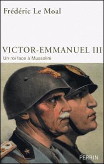 Victor-Emmanuel III d'Italie - Un roi face à Mussolini-Frédéric Le Moal