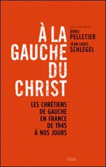 A la gauche du Christ - Les chrétiens de gauche en France de 1945 à nos jours-Denis Pelletier , Jean-Louis Schlegel