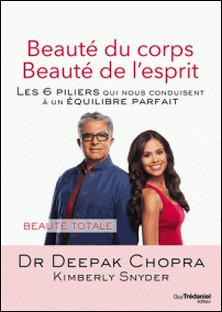 Beauté du corps Beauté de l'esprit - Les 6 piliers qui nous conduisent à un équilibre parfait-Docteur Deepak Chopra , Kimberly Snyder