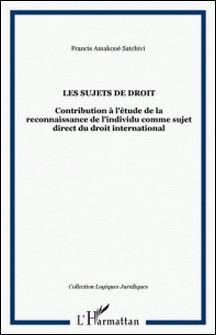 LES SUJETS DE DROIT. Contribution à l'étude de la reconnaissance de l'individu comme sujet direct du droit international-Francis-Amakoué Acakpo Satchivi