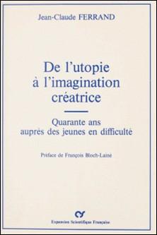 De l'utopie à l'imagination créatrice : Quarante ans auprès des jeunes en difficulté-Jean-Claude Ferrand , François Bloch-Lainé