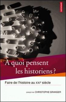 A quoi pensent les historiens ? - Faire de l'histoire au XXIe siècle-Christophe Granger