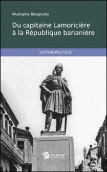 Du capitaine Lamoricière à la République bananière-Mustapha Bougouba