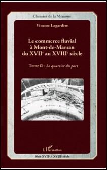 Le commerce fluvial à Mont-de-Marsan du XVIIe au XVIIIe siècle - Tome 2, Le quartier du port-Vincent Lagardère