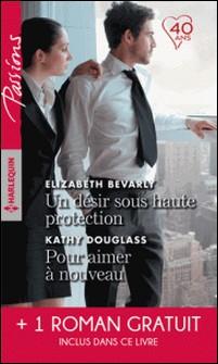 Un désir sous haute protection - Pour aimer à nouveau- Une brûlante promesse-Elizabeth Bevarly , kathy Douglass , Leanne Banks