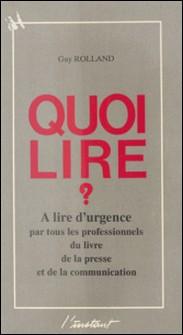 Quoi lire ? À lire d'urgence par tous les professionnels du livre, de la presse et de la communication-Guy Rolland
