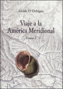 Viaje a la América Meridional. Tomo I-Alcide D'Orbigny