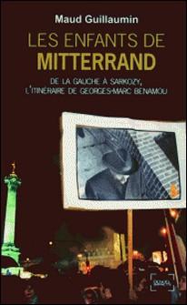 Les Enfants de Mitterrand - De la gauche à Sarkozy, l'itinéraire de Georges-Marc Benamou-Maud Guillaumin