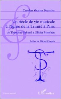 Un siècle de vie musicale à l'église de la Trinité à Paris - De Théodore Salomé à Olivier Messiaen-Carolyn Shuster-Fournier