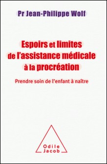 Espoirs et limites de l'assistance médicale à la procréation - Prendre soin de l'enfant à naître-Jean-Philippe Wolf