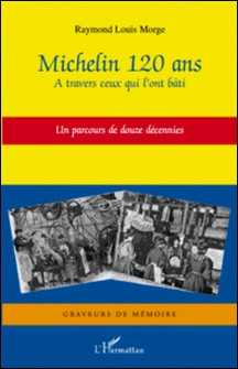Michelin 120 ans - A travers ceux qui l'ont bâti - Un parcours de douze décennies-Raymond Louis Morge