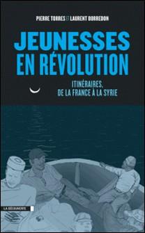 Jeunesses en révolution - Itinéraires, de la France à la Syrie-Pierre Torres , Laurent Borredon