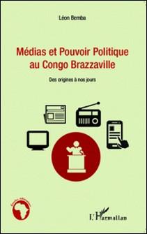 Médias et pouvoir politique au Congo Brazzaville - Des origines à nos jours-Léon Bemba