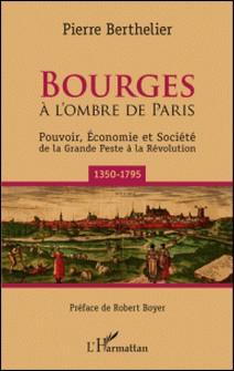Bourges - A l'ombre de Paris - Pouvoir, économie et société de la Grande Peste à la Révolution (1350-1795)-Pierre Berthelier