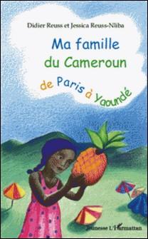 Ma famille du Cameroun de Paris à Yaoundé-Didier Reuss , Jessica Reuss-Nliba