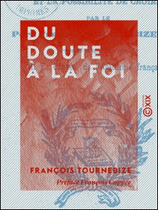 Du doute à la foi - Le besoin, les raisons, les moyens, le devoir et la possibilité de croire-François Coppée , François Tournebize
