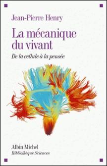 La Mécanique du vivant - De la cellule à la pensée-Jean-Pierre Henry