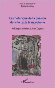 La rhétorique de la passion dans le texte francophone - Mélanges offerts à Jean Déjeux-Ridha Bourkhis