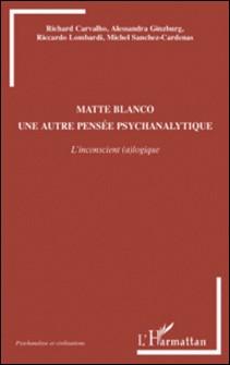Matte Blanco, une autre pensée psychanalytique - L'inconscient (a)logique-Richard Carvalho , Alessandra Ginzburg , Riccardo Lombardi , Michel Sanchez-Cardenas
