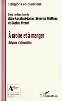 A croire et à manger - Religions et alimentation-Aïda Kanafani-Zahar , Séverine Mathieu , Sophie Nizard