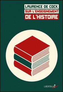 Sur l'enseignement de l'histoire - Débats, programmes et pratiques du XIXe siècle à aujourd'hui-Laurence de Cock