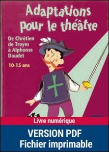 Adaptations pour le théâtre, de Chrétien de Troyes à Alphonse Daudet - 10-15 ans-Anne-Catherine Vivet , Collectif