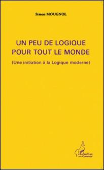 Un peu de logique pour tout le monde - (Une initiation à la logique moderne)-Simon Mougnol