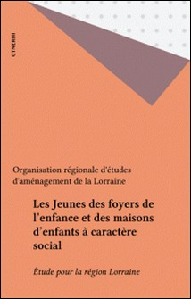 Les Jeunes des foyers de l'enfance et des maisons d'enfants à caractère social - Étude pour la région Lorraine-L Oream