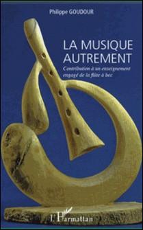 La musique autrement - Contribution à un enseignement engagé de la flûte à bec-Philippe Goudour