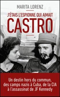 J'étais l'espionne qui aimait Castro - Un destin hors du commun, des camps nazis à Cuba, de la CIA à l'assassinat de Kennedy-Marita Lorenz