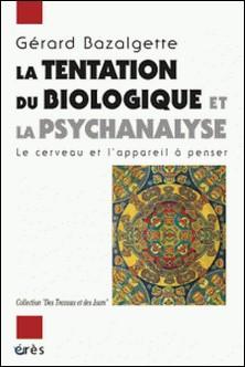 La tentation du biologique et la psychanalyse - Le cerveau et l'appareil à penser-Gérard Bazalgette