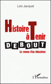 Histoire à tenir debout - Le roman d'un éducateur-Loïc Jacquet