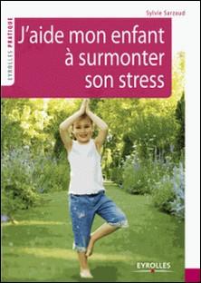 J'aide mon enfant à surmonter son stress - 39 exercices pour se relaxer, se recentrer, récupérer, se ressourcer-Sylvie Sarzaud