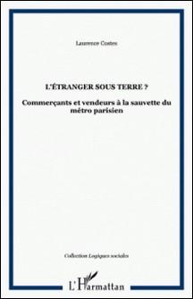 L'étranger sous terre - Commerçants et vendeurs à la sauvette du métro parisien-Laurence Costes