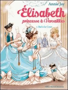 Bal à la Cour - Elisabeth, princesse à Versailles - tome 4-Annie Jay